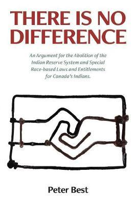 There Is No Difference  An Argument for the Abolition of the Indian Reserve System and Special Race-Based Laws and Entitlements for Canada's Indians.