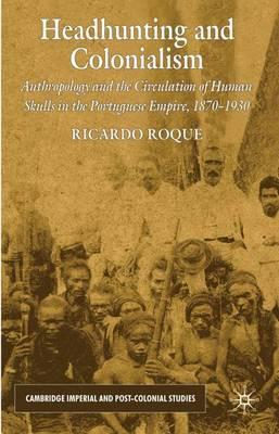 Headhunting and Colonialism  Anthropology and the Circulation of Human Skulls in the Portuguese Empire, 1870-1930