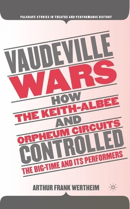 Vaudeville Wars  How the Keith-Albee and Orpheum Circuits Controlled the Big-Time and Its Performers