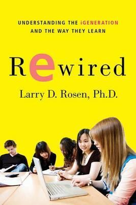 Rewired : Understanding the IGeneration and the Way They Learn