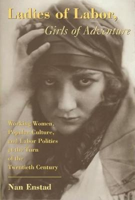 Ladies of Labor, Girls of Adventure  Working Women, Popular Culture, and Labor Politics at the Turn of the Twentieth Century