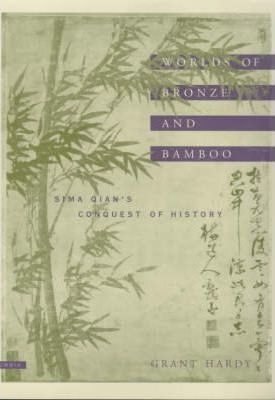 Worlds of Bronze and Bamboo  Sima Qian's Conquest of History