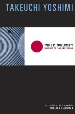 What Is Modernity? : Writings of Takeuchi Yoshimi