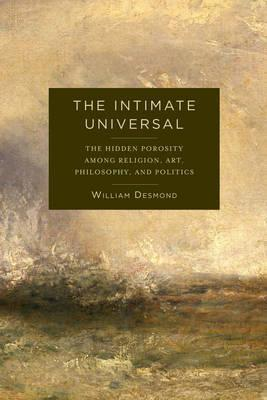 The Intimate Universal : The Hidden Porosity Among Religion, Art, Philosophy, and Politics