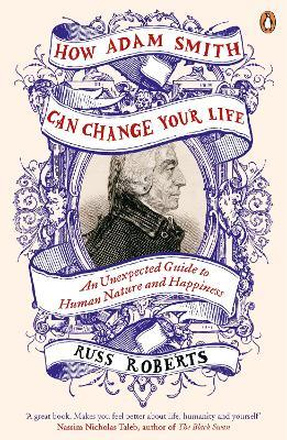 How Adam Smith Can Change Your Life : An Unexpected Guide to Human Nature and Happiness