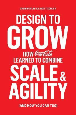 Design to Grow : How Coca-Cola Learned to Combine Scale and Agility (and How You Can, Too)