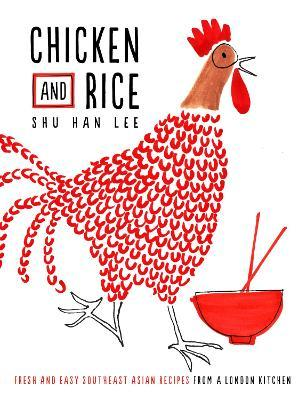 Chicken and Rice : Fresh and Easy Southeast Asian Recipes From a London Kitchen