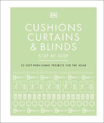 Cushions, Curtains and Blinds Step by Step : 25 Soft-Furnishing Projects for the Home