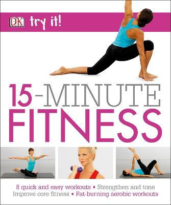 15 Minute Fitness : 100 quick and easy exercises * Strengthen and tone, improve core fitness* Fat burning aerobic workouts – DK