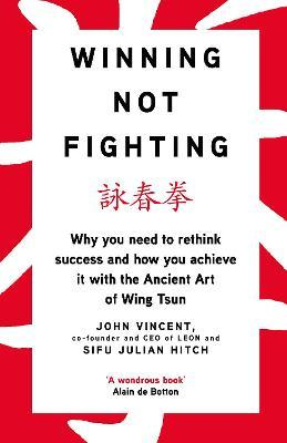 Winning Not Fighting : Why you need to rethink success and how you achieve it with the Ancient Art of Wing Tsun