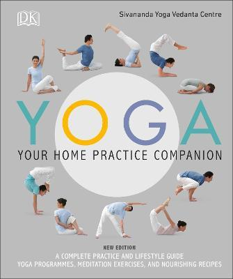 Yoga Your Home Practice Companion : A Complete Practice and Lifestyle Guide: Yoga Programmes, Meditation Exercises, and Nourishing Recipes