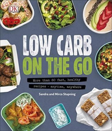 Low Carb On The Go : More Than 80 Fast, Healthy Recipes – Anytime, Anywhere – Sandra Stupning