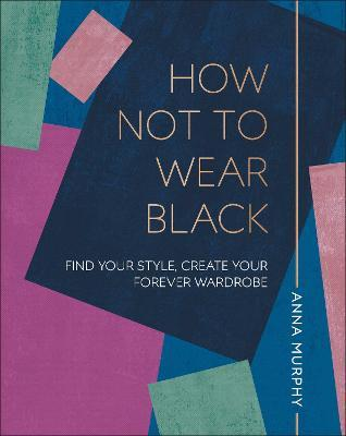 How Not to Wear Black : Find your Style, Create your Forever Wardrobe