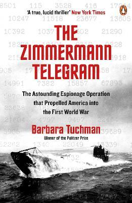 The Zimmermann Telegram : The Astounding Espionage Operation That Propelled America into the First World War