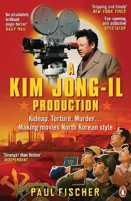 A Kim Jong-Il Production : Kidnap. Torture. Murder. Making Movies North Korean Style