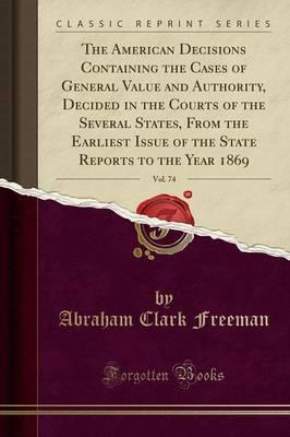 The American Decisions Containing the Cases of General Value and Authority, Decided in the Courts of the Several States, from the Earliest Issue of the State Reports to the Year 1869, Vol. 74 (Classic Reprint)