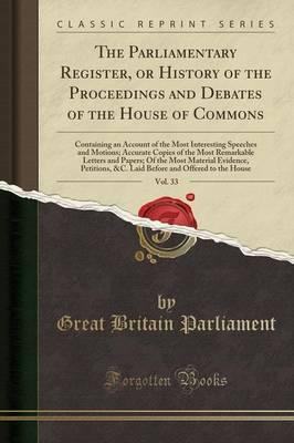 The Parliamentary Register, or History of the Proceedings and Debates of the House of Commons, Vol. 33
