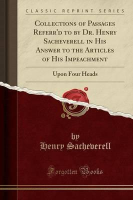 Collections of Passages Referr'd to by Dr. Henry Sacheverell in His Answer to the Articles of His Impeachment