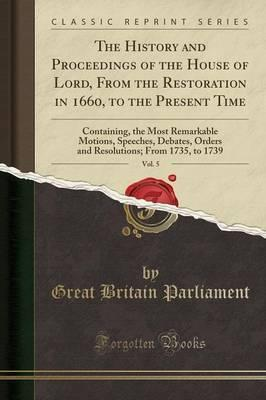 The History and Proceedings of the House of Lord, from the Restoration in 1660, to the Present Time, Vol. 5