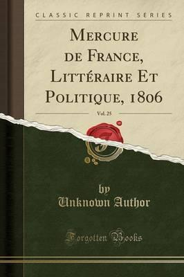 Mercure de France, Litteraire Et Politique, 1806, Vol. 25 (Classic Reprint)
