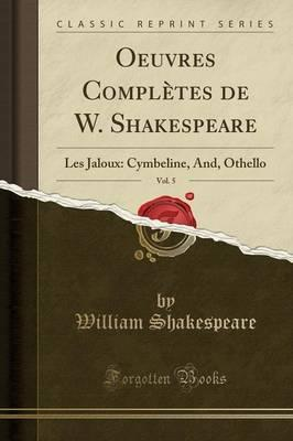 Oeuvres Completes de W. Shakespeare, Vol. 5 : Les Jaloux: Cymbeline, And, Othello (Classic Reprint)