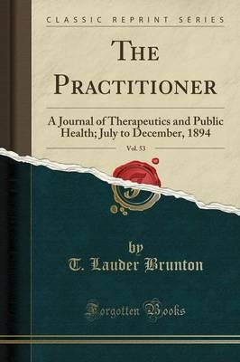 The Practitioner, Vol. 53