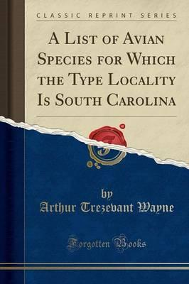 A List of Avian Species for Which the Type Locality Is South Carolina (Classic Reprint)
