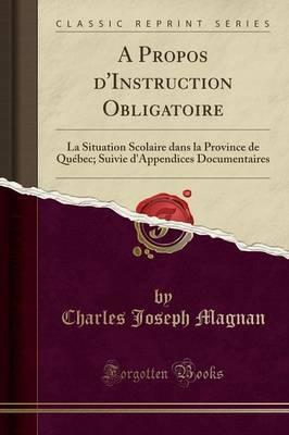A Propos d'Instruction Obligatoire : La Situation Scolaire Dans La Province de Qu bec; Suivie d'Appendices Documentaires (Classic Reprint)