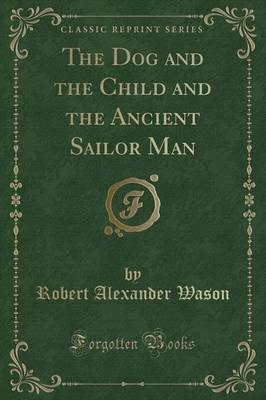 The Dog and the Child and the Ancient Sailor Man (Classic Reprint)