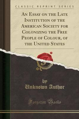 An Essay on the Late Institution of the American Society for Colonizing the Free People of Colour, of the United States (Classic Reprint)