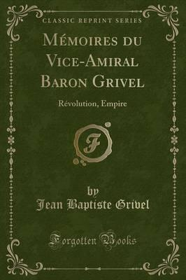M moires Du Vice-Amiral Baron Grivel : R volution, Empire (Classic Reprint)