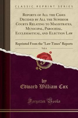 Reports of All the Cases Decided by All the Superior Courts Relating to Magistrates, Municipal, Parochial, Ecclesiastical, and Election Law, Vol. 6