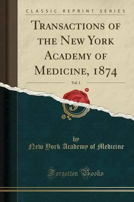 Transactions of the New York Academy of Medicine, 1874, Vol. 1 (Classic Reprint)