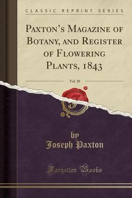 Paxton's Magazine of Botany, and Register of Flowering Plants, 1843, Vol. 10 (Classic Reprint)