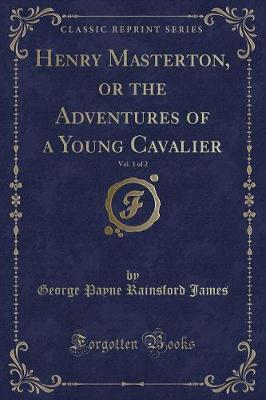 Henry Masterton, or the Adventures of a Young Cavalier, Vol. 1 of 2 (Classic Reprint)