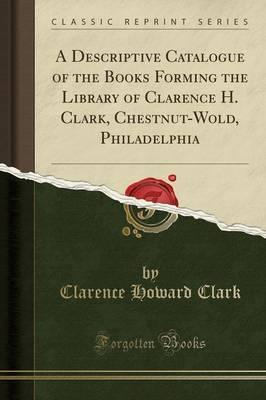 A Descriptive Catalogue of the Books Forming the Library of Clarence H. Clark, Chestnut-Wold, Philadelphia (Classic Reprint)