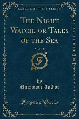 The Night Watch, or Tales of the Sea, Vol. 1 of 2 (Classic Reprint)