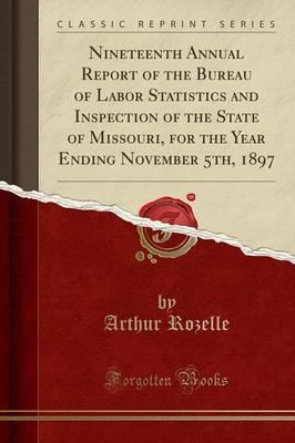 Nineteenth Annual Report of the Bureau of Labor Statistics and Inspection of the State of Missouri, for the Year Ending November 5th, 1897 (Classic Reprint)