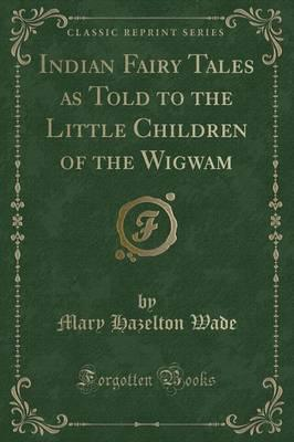 Indian Fairy Tales as Told to the Little Children of the Wigwam (Classic Reprint)