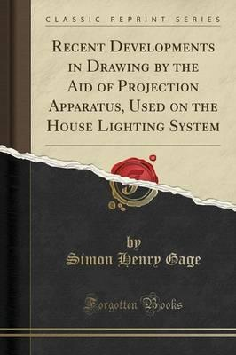 Recent Developments in Drawing by the Aid of Projection Apparatus, Used on the House Lighting System (Classic Reprint)
