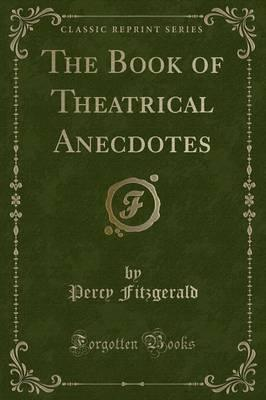 The Book of Theatrical Anecdotes (Classic Reprint)