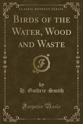 Birds of the Water, Wood and Waste (Classic Reprint)