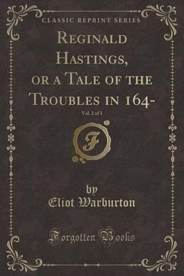 Reginald Hastings, or a Tale of the Troubles in 164-, Vol. 2 of 3 (Classic Reprint)
