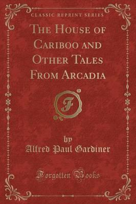 The House of Cariboo and Other Tales from Arcadia (Classic Reprint)