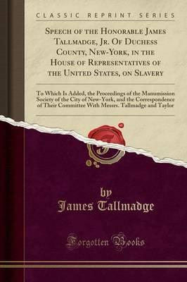 Speech of the Honorable James Tallmadge, Jr. of Duchess County, New-York, in the House of Representatives of the United States, on Slavery