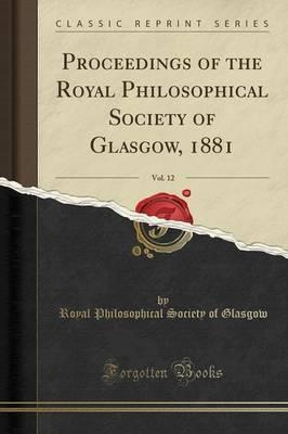 Proceedings of the Royal Philosophical Society of Glasgow, 1881, Vol. 12 (Classic Reprint)