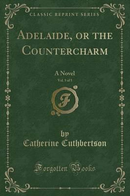 Adelaide, or the Countercharm, Vol. 5 of 5