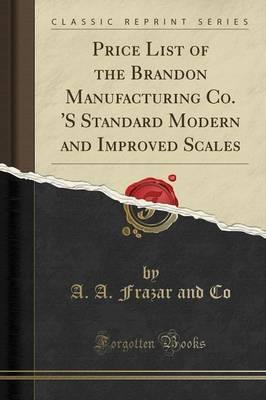 Price List of the Brandon Manufacturing Co. 's Standard Modern and Improved Scales (Classic Reprint)