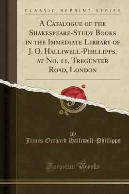 A Catalogue of the Shakespeare-Study Books in the Immediate Library of J. O. Halliwell-Phillipps, at No. 11, Tregunter Road, London (Classic Reprint)