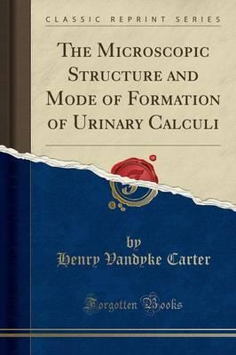 The Microscopic Structure and Mode of Formation of Urinary Calculi (Classic Reprint)